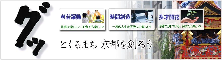 グッとくるまち京都を創ろう!「老若躍動/長寿は楽しい!子育ても楽しい」「時間創造/一度の人生を何倍にも楽しむ!」「多才開花/京都で見つける羽ばたく楽しみ!」